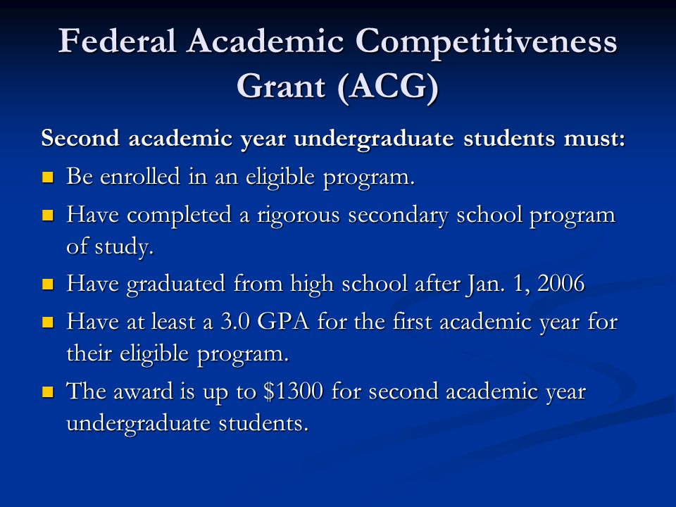 Federal Academic Competitiveness Grant (ACG) Second academic year undergraduate students must: Be enrolled in an eligible program. Be enrolled in an e