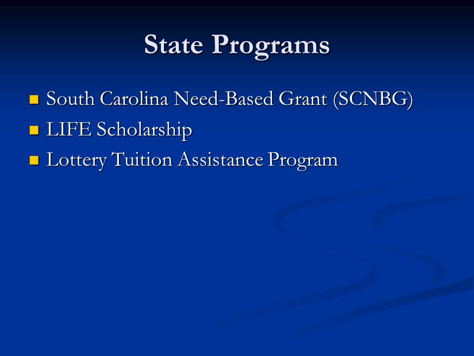 State Programs South Carolina Need-Based Grant (SCNBG) South Carolina Need-Based Grant (SCNBG) LIFE Scholarship LIFE Scholarship Lottery Tuition Assis