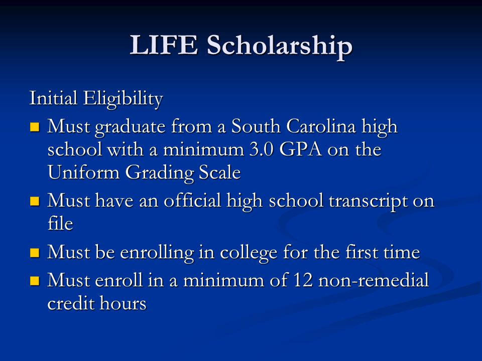 LIFE Scholarship Initial Eligibility Must graduate from a South Carolina high school with a minimum 3.0 GPA on the Uniform Grading Scale Must graduate