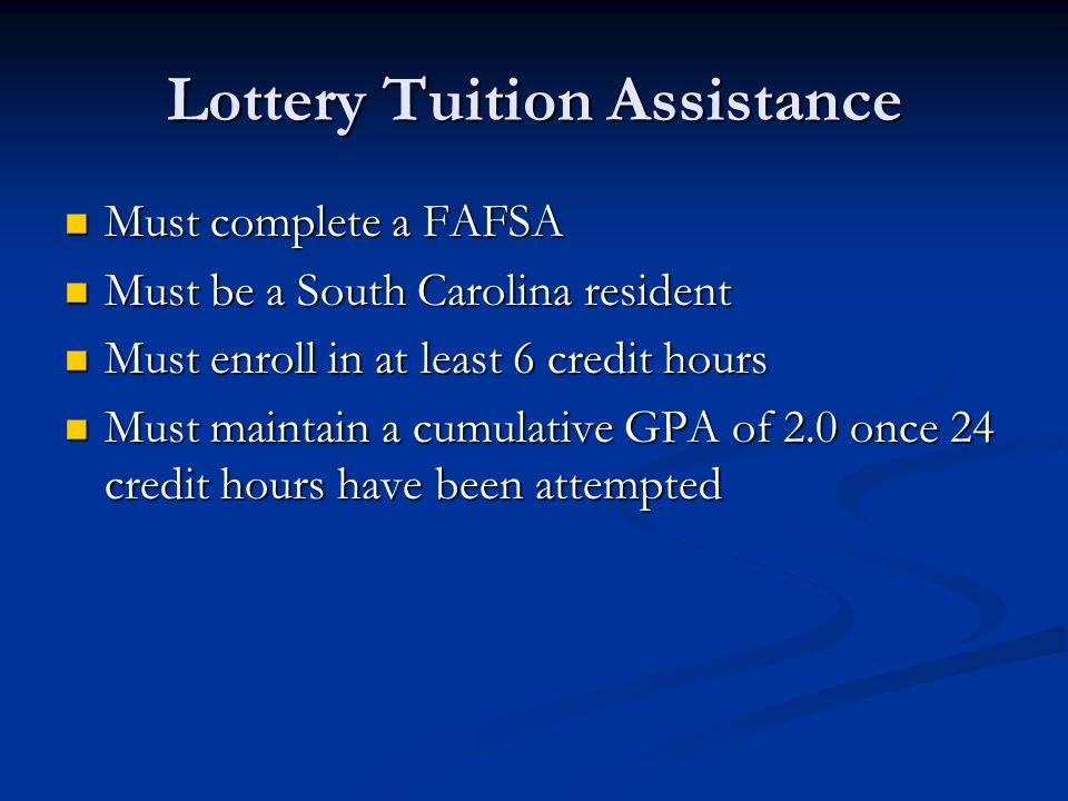 Lottery Tuition Assistance Must complete a FAFSA Must complete a FAFSA Must be a South Carolina resident Must be a South Carolina resident Must enroll