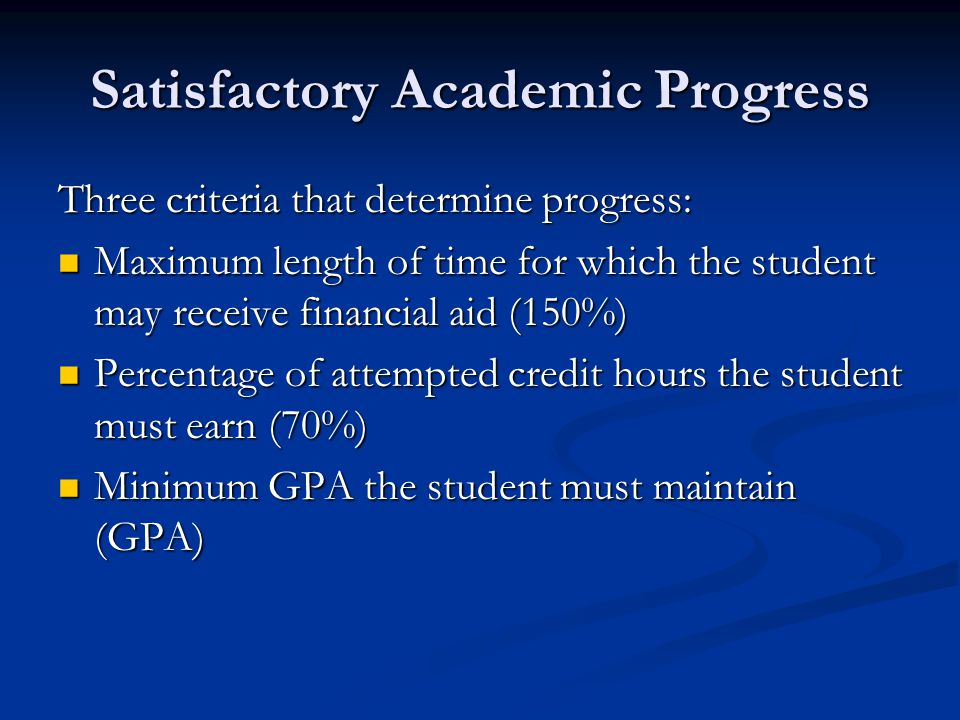 Satisfactory Academic Progress Three criteria that determine progress: Maximum length of time for which the student may receive financial aid (150%) M