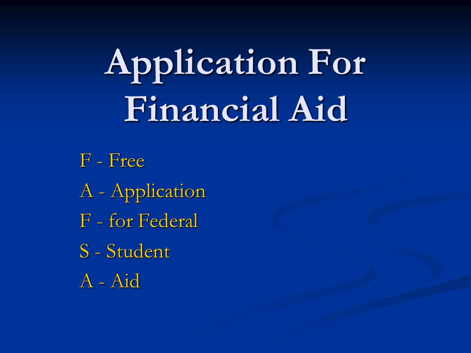 Application For Financial Aid F - Free A - Application F - for Federal S - Student A - Aid