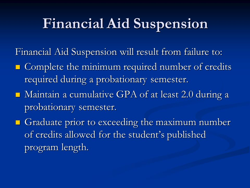 Financial Aid Suspension Financial Aid Suspension will result from failure to: Complete the minimum required number of credits required during a proba