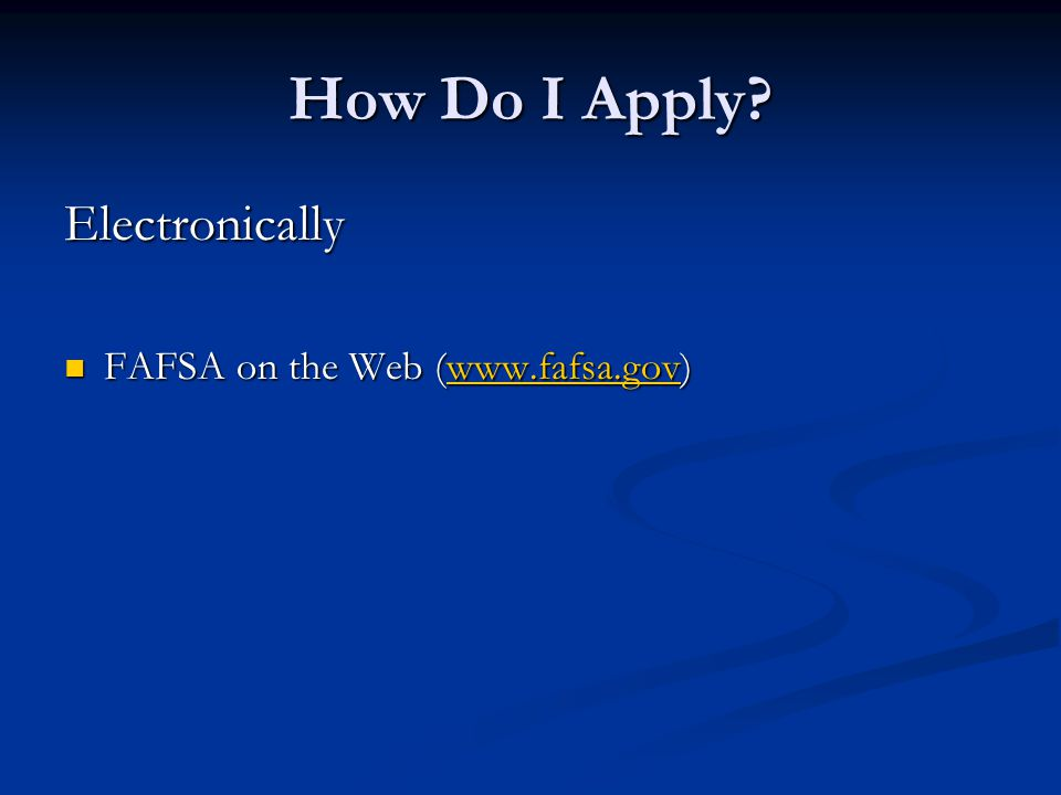 How Do I Apply? Electronically FAFSA on the Web (www.fafsa.gov) FAFSA on the Web (www.fafsa.gov)www.fafsa.gov