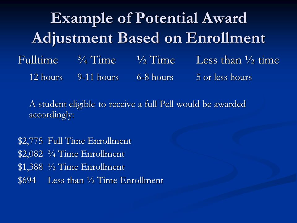 Example of Potential Award Adjustment Based on Enrollment Fulltime¾ Time½ TimeLess than ½ time 12 hours9-11 hours6-8 hours5 or less hours A student el
