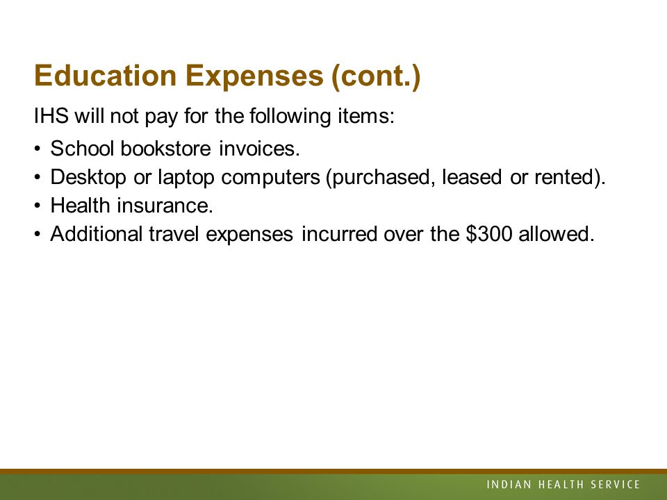 Education Expenses (cont.) IHS will not pay for the following items: School bookstore invoices.