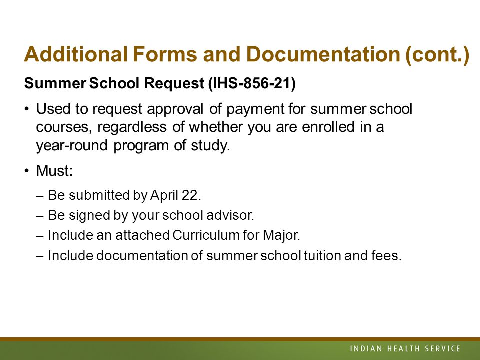 Additional Forms and Documentation (cont.) Summer School Request (IHS-856-21) Used to request approval of payment for summer school courses, regardless of whether you are enrolled in a year-round program of study.