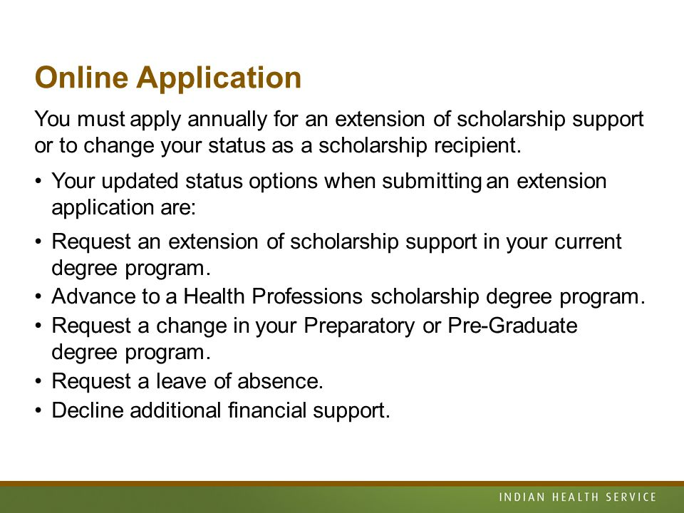 Online Application You must apply annually for an extension of scholarship support or to change your status as a scholarship recipient.