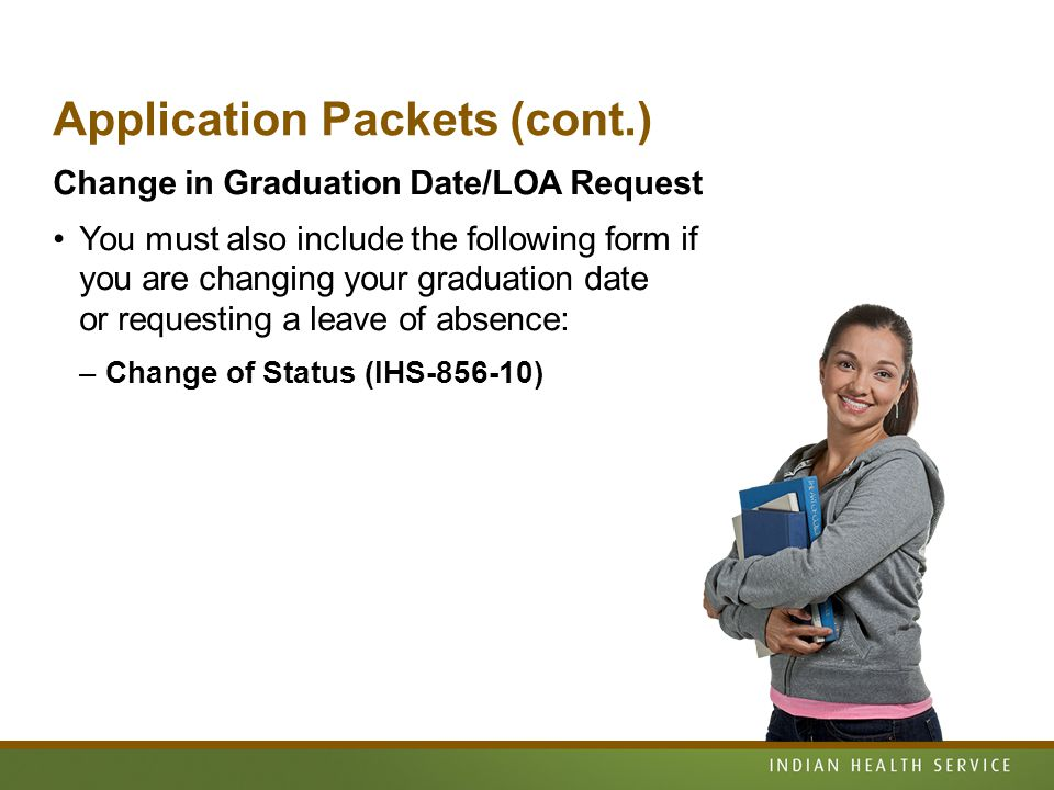 Application Packets (cont.) Change in Graduation Date/LOA Request You must also include the following form if you are changing your graduation date or requesting a leave of absence: –Change of Status (IHS-856-10)