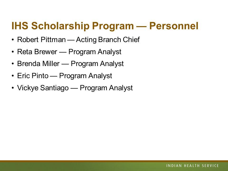 IHS Scholarship Program — Personnel Robert Pittman — Acting Branch Chief Reta Brewer — Program Analyst Brenda Miller — Program Analyst Eric Pinto — Program Analyst Vickye Santiago — Program Analyst