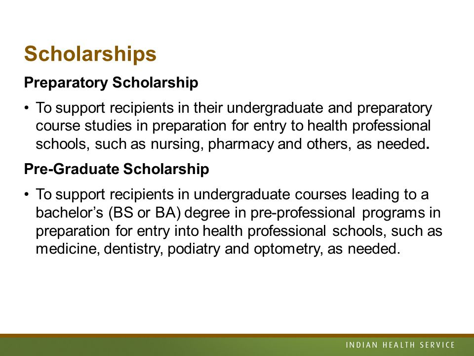 Scholarships Preparatory Scholarship To support recipients in their undergraduate and preparatory course studies in preparation for entry to health professional schools, such as nursing, pharmacy and others, as needed.