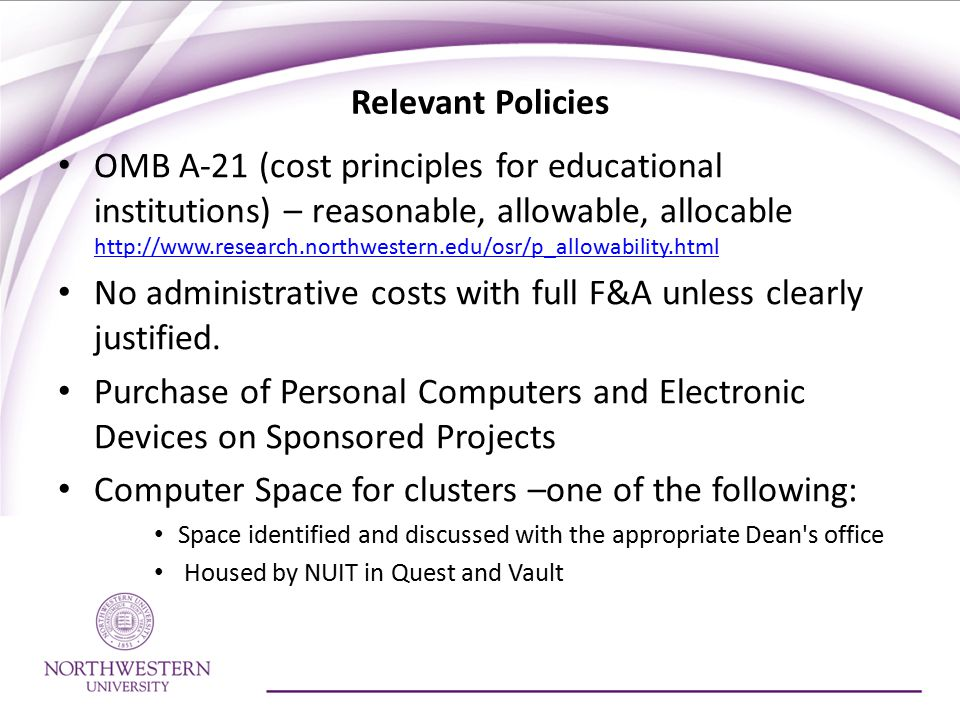 Relevant Policies OMB A-21 (cost principles for educational institutions) – reasonable, allowable, allocable http://www.research.northwestern.edu/osr/p_allowability.html http://www.research.northwestern.edu/osr/p_allowability.html No administrative costs with full F&A unless clearly justified.