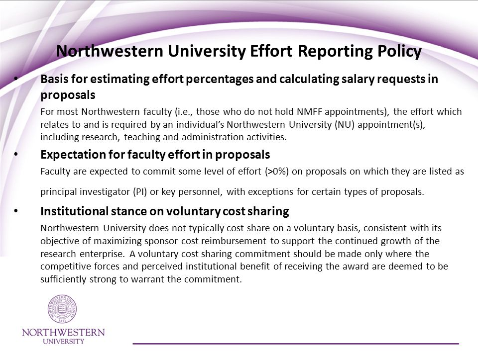 Northwestern University Effort Reporting Policy Basis for estimating effort percentages and calculating salary requests in proposals For most Northwestern faculty (i.e., those who do not hold NMFF appointments), the effort which relates to and is required by an individual's Northwestern University (NU) appointment(s), including research, teaching and administration activities.