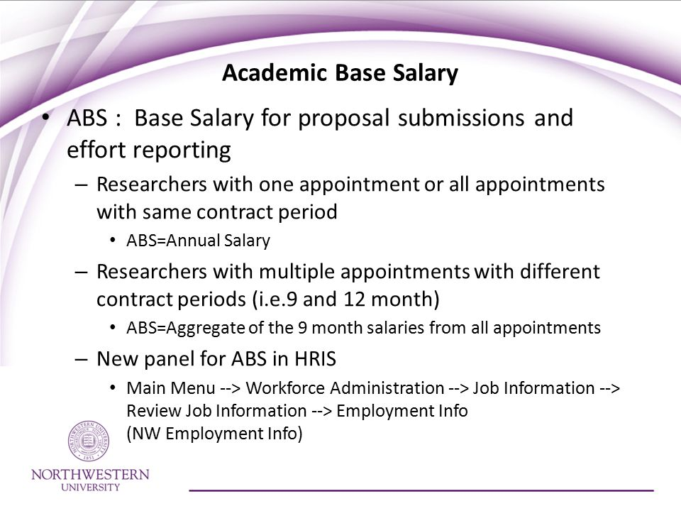 Academic Base Salary ABS : Base Salary for proposal submissions and effort reporting – Researchers with one appointment or all appointments with same contract period ABS=Annual Salary – Researchers with multiple appointments with different contract periods (i.e.9 and 12 month) ABS=Aggregate of the 9 month salaries from all appointments – New panel for ABS in HRIS Main Menu --> Workforce Administration --> Job Information --> Review Job Information --> Employment Info (NW Employment Info)