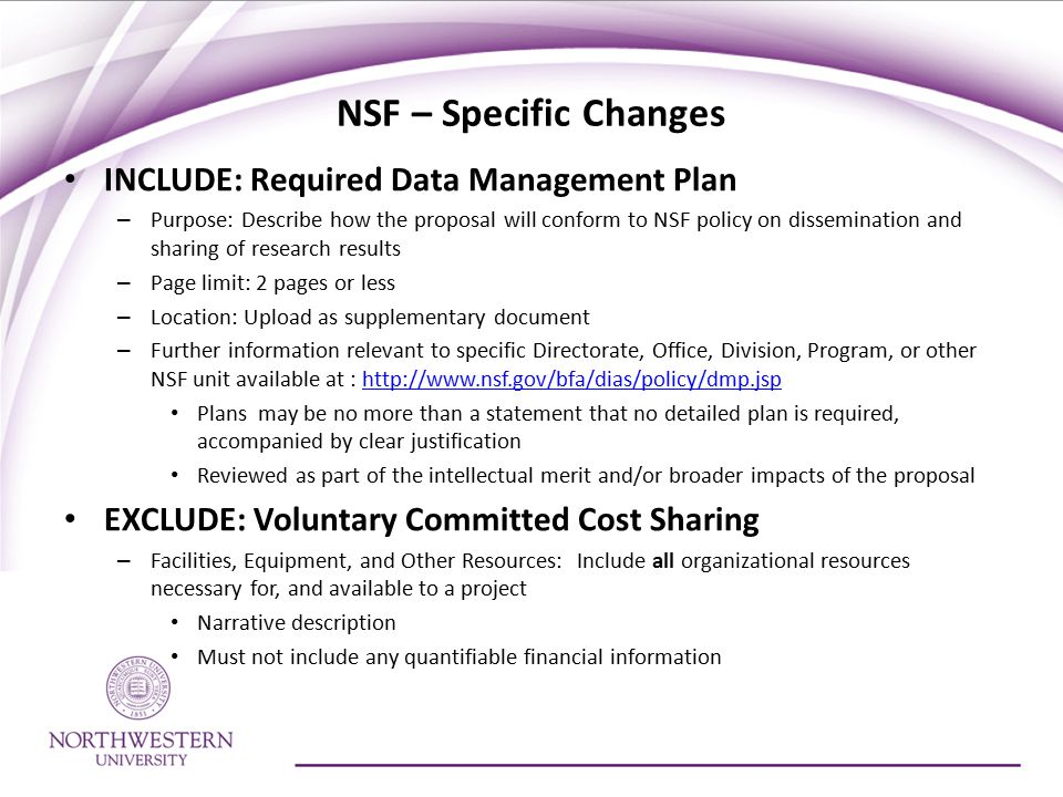 NSF – Specific Changes INCLUDE: Required Data Management Plan – Purpose: Describe how the proposal will conform to NSF policy on dissemination and sharing of research results – Page limit: 2 pages or less – Location: Upload as supplementary document – Further information relevant to specific Directorate, Office, Division, Program, or other NSF unit available at : http://www.nsf.gov/bfa/dias/policy/dmp.jsphttp://www.nsf.gov/bfa/dias/policy/dmp.jsp Plans may be no more than a statement that no detailed plan is required, accompanied by clear justification Reviewed as part of the intellectual merit and/or broader impacts of the proposal EXCLUDE: Voluntary Committed Cost Sharing – Facilities, Equipment, and Other Resources: Include all organizational resources necessary for, and available to a project Narrative description Must not include any quantifiable financial information