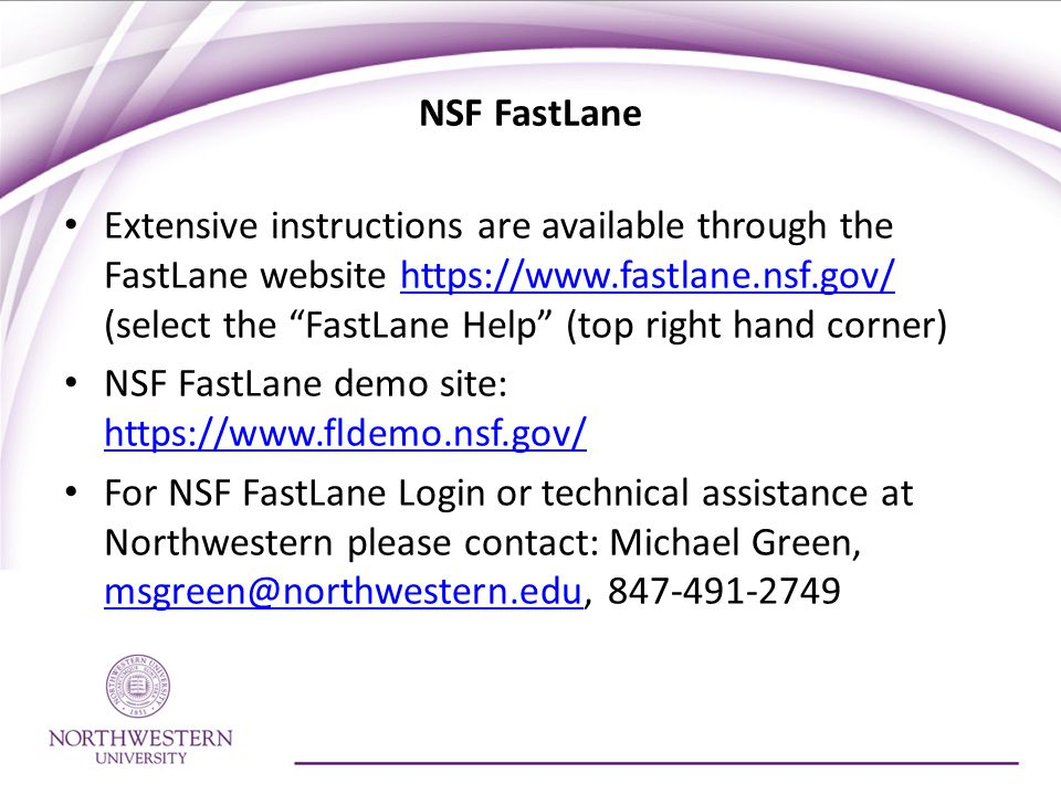 NSF FastLane Extensive instructions are available through the FastLane website https://www.fastlane.nsf.gov/ (select the FastLane Help (top right hand corner)https://www.fastlane.nsf.gov/ NSF FastLane demo site: https://www.fldemo.nsf.gov/ https://www.fldemo.nsf.gov/ For NSF FastLane Login or technical assistance at Northwestern please contact: Michael Green, msgreen@northwestern.edu, 847-491-2749 msgreen@northwestern.edu