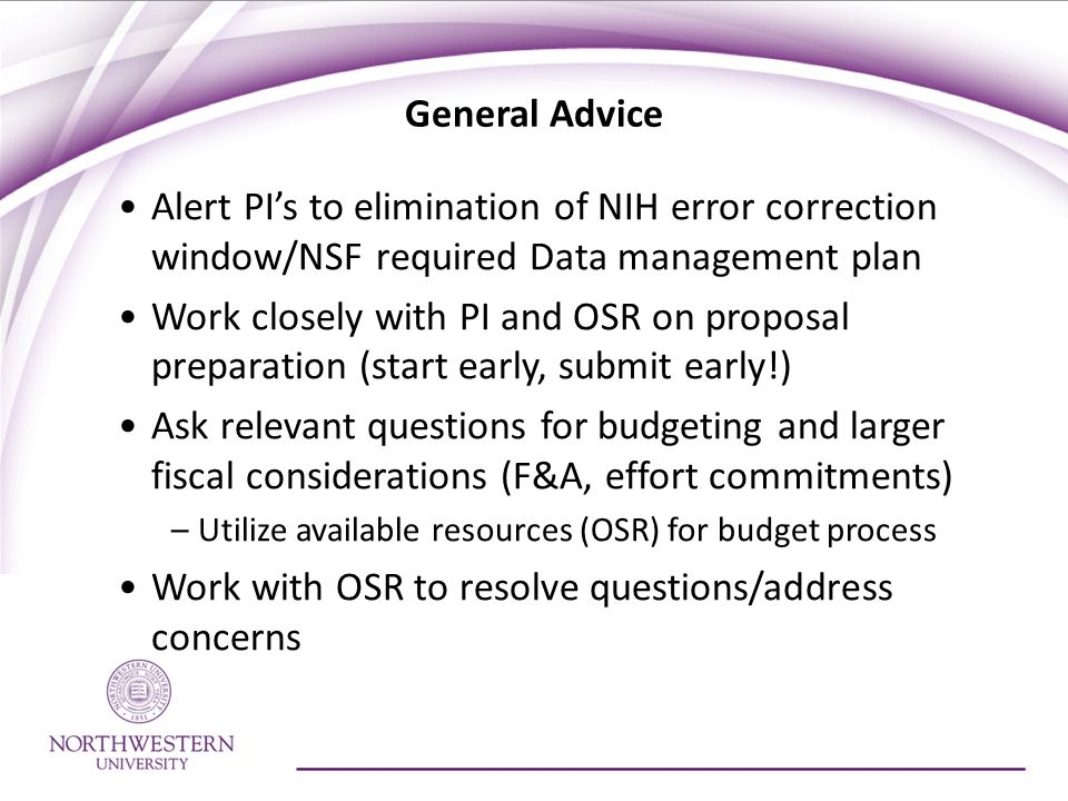 General Advice Alert PI's to elimination of NIH error correction window/NSF required Data management plan Work closely with PI and OSR on proposal preparation (start early, submit early!) Ask relevant questions for budgeting and larger fiscal considerations (F&A, effort commitments) –Utilize available resources (OSR) for budget process Work with OSR to resolve questions/address concerns