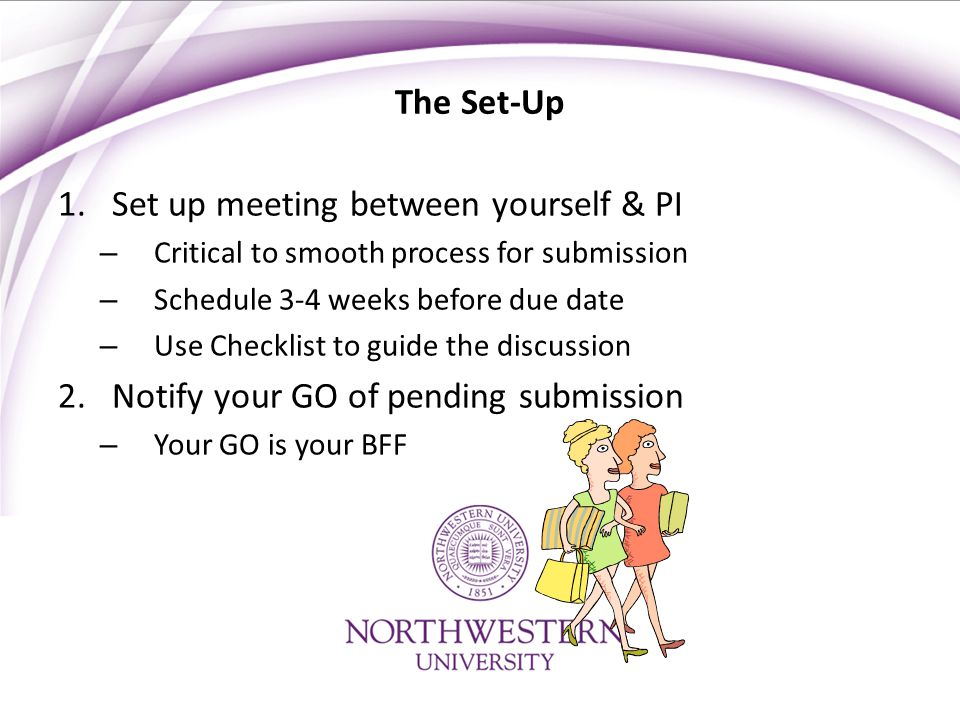 The Set-Up 1.Set up meeting between yourself & PI – Critical to smooth process for submission – Schedule 3-4 weeks before due date – Use Checklist to guide the discussion 2.Notify your GO of pending submission – Your GO is your BFF