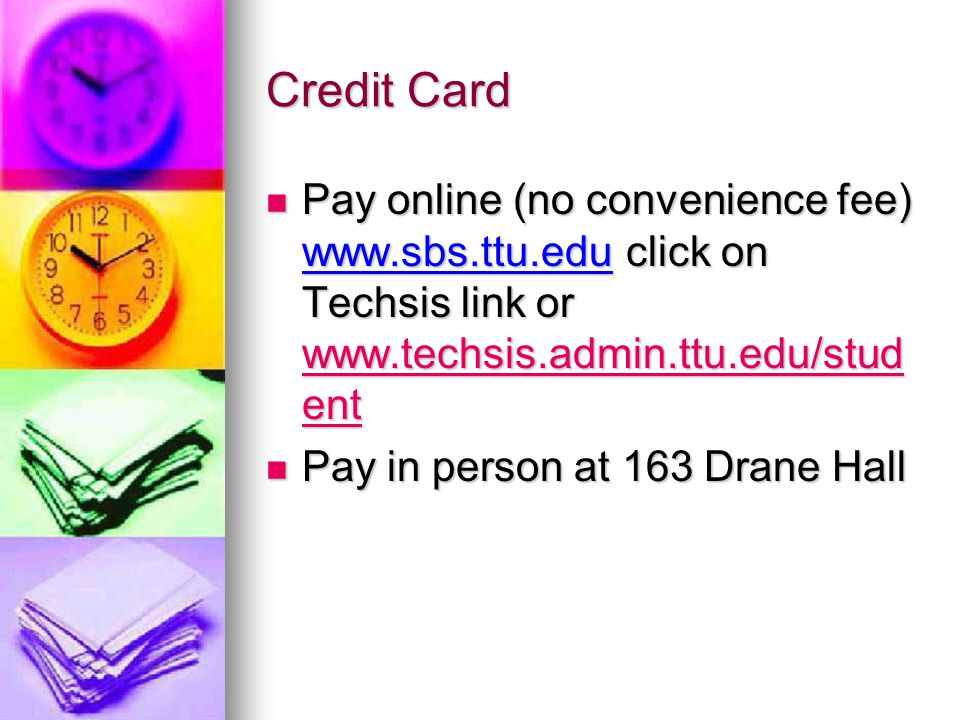 Credit Card Pay online (no convenience fee) www.sbs.ttu.edu click on Techsis link or www.techsis.admin.ttu.edu/stud ent Pay online (no convenience fee
