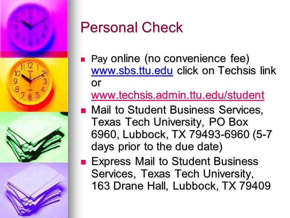 Personal Check Pay online (no convenience fee) www.sbs.ttu.edu click on Techsis link or www.techsis.admin.ttu.edu/student Pay online (no convenience fee) www.sbs.ttu.edu click on Techsis link or www.techsis.admin.ttu.edu/student www.techsis.admin.ttu.edu/student Mail to Student Business Services, Texas Tech University, PO Box 6960, Lubbock, TX 79493-6960 (5-7 days prior to the due date) Mail to Student Business Services, Texas Tech University, PO Box 6960, Lubbock, TX 79493-6960 (5-7 days prior to the due date) Express Mail to Student Business Services, Texas Tech University, 163 Drane Hall, Lubbock, TX 79409 Express Mail to Student Business Services, Texas Tech University, 163 Drane Hall, Lubbock, TX 79409