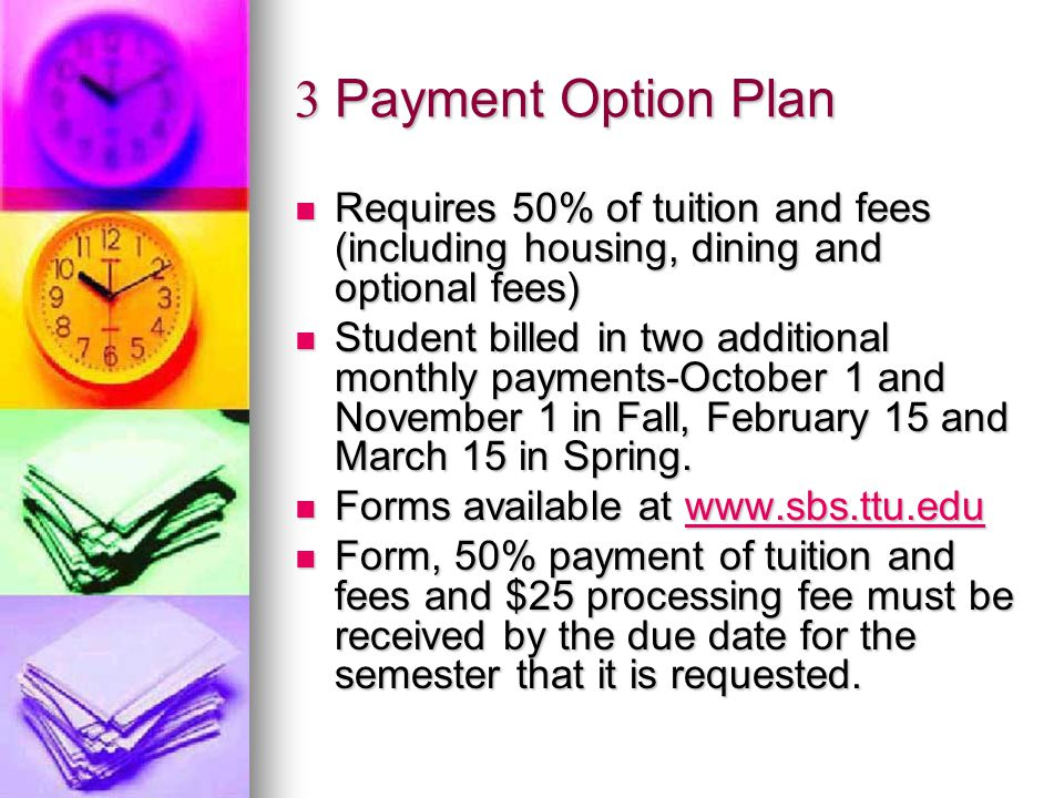 3 Payment Option Plan Requires 50% of tuition and fees (including housing, dining and optional fees) Requires 50% of tuition and fees (including housing, dining and optional fees) Student billed in two additional monthly payments-October 1 and November 1 in Fall, February 15 and March 15 in Spring.