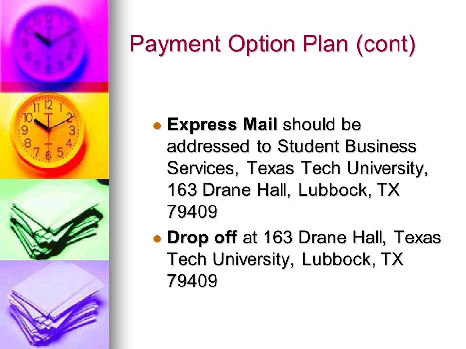 Payment Option Plan (cont) Express Mail should be addressed to Student Business Services, Texas Tech University, 163 Drane Hall, Lubbock, TX 79409 Exp