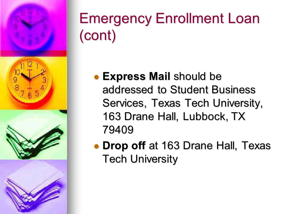 Emergency Enrollment Loan (cont) Express Mail should be addressed to Student Business Services, Texas Tech University, 163 Drane Hall, Lubbock, TX Express Mail should be addressed to Student Business Services, Texas Tech University, 163 Drane Hall, Lubbock, TX Drop off at 163 Drane Hall, Texas Tech University Drop off at 163 Drane Hall, Texas Tech University