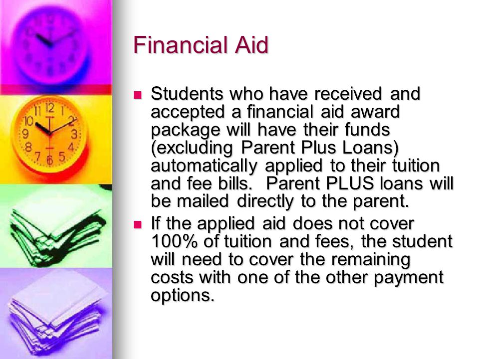 Financial Aid Students who have received and accepted a financial aid award package will have their funds (excluding Parent Plus Loans) automatically applied to their tuition and fee bills.