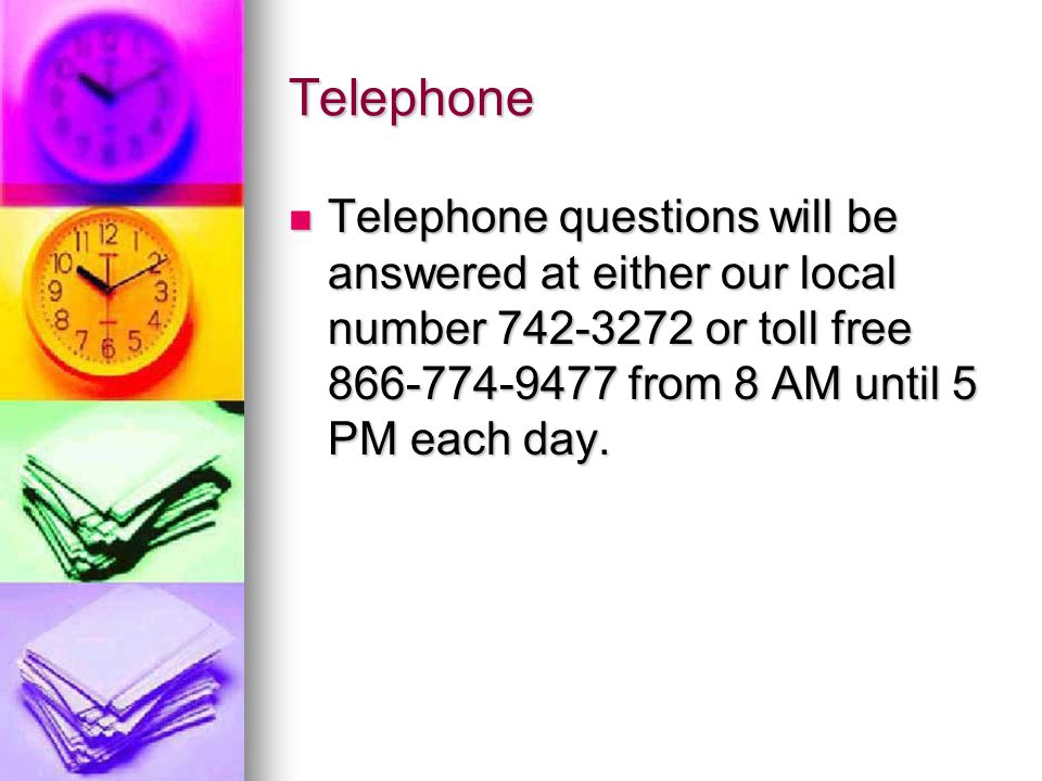 Telephone Telephone questions will be answered at either our local number or toll free from 8 AM until 5 PM each day.