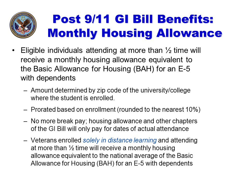 Post 9/11 GI Bill Benefits: Monthly Housing Allowance Eligible individuals attending at more than ½ time will receive a monthly housing allowance equi