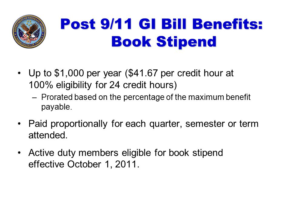 Post 9/11 GI Bill Benefits: Book Stipend Up to $1,000 per year ($41.67 per credit hour at 100% eligibility for 24 credit hours) –Prorated based on the