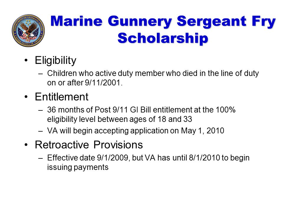Marine Gunnery Sergeant Fry Scholarship Eligibility –Children who active duty member who died in the line of duty on or after 9/11/2001. Entitlement –