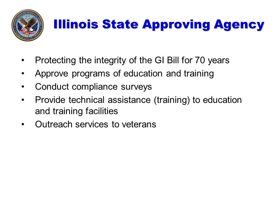 Illinois State Approving Agency Protecting the integrity of the GI Bill for 70 years Approve programs of education and training Conduct compliance sur