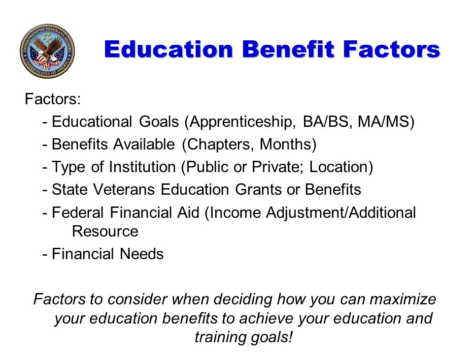Education Benefit Factors Factors: - Educational Goals (Apprenticeship, BA/BS, MA/MS) - Benefits Available (Chapters, Months) - Type of Institution (P