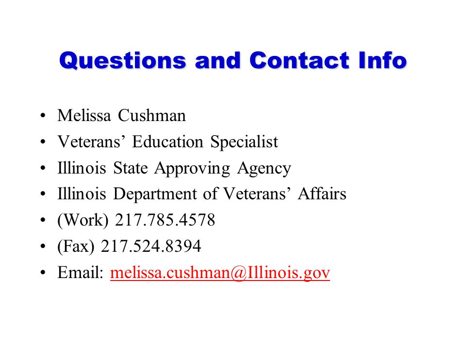 Questions and Contact Info Melissa Cushman Veterans' Education Specialist Illinois State Approving Agency Illinois Department of Veterans' Affairs (Wo