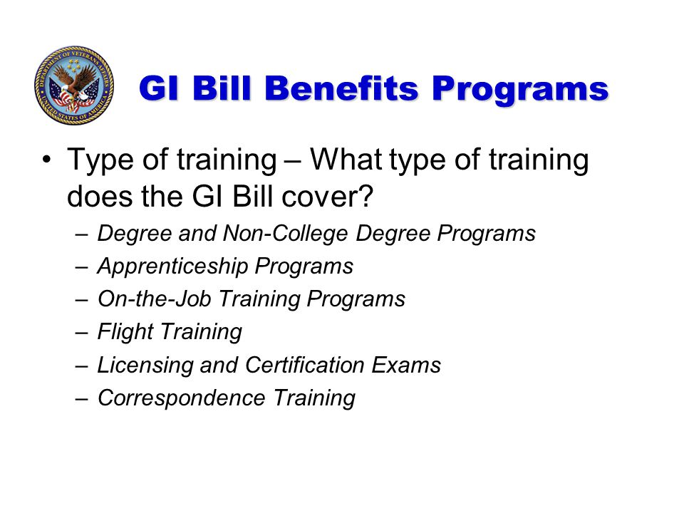 GI Bill Benefits Programs Type of training – What type of training does the GI Bill cover? –Degree and Non-College Degree Programs –Apprenticeship Pro