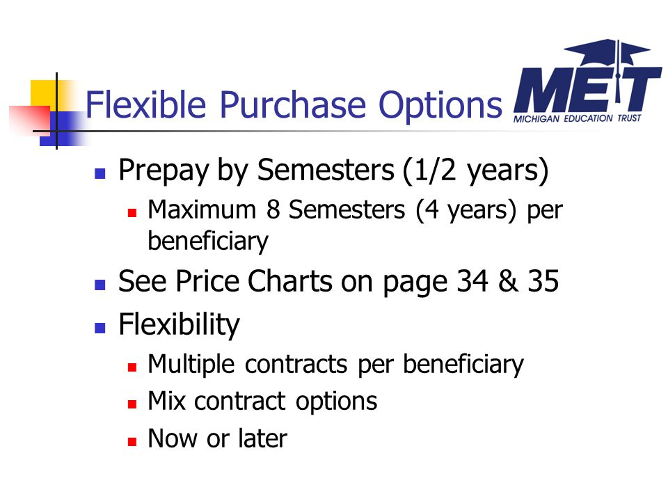 Prepay by Semesters (1/2 years) Maximum 8 Semesters (4 years) per beneficiary See Price Charts on page 34 & 35 Flexibility Multiple contracts per beneficiary Mix contract options Now or later Flexible Purchase Options