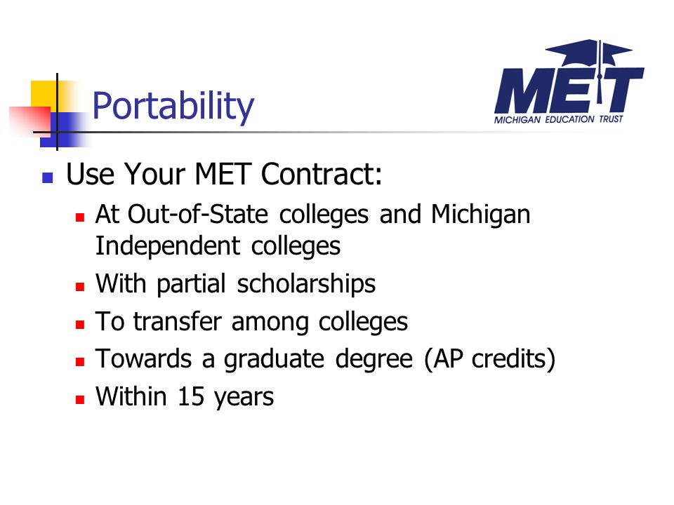 Use Your MET Contract: At Out-of-State colleges and Michigan Independent colleges With partial scholarships To transfer among colleges Towards a graduate degree (AP credits) Within 15 years Portability