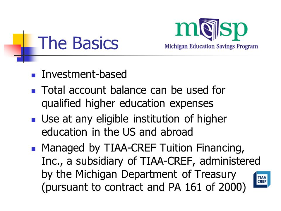 The Basics Investment-based Total account balance can be used for qualified higher education expenses Use at any eligible institution of higher education in the US and abroad Managed by TIAA-CREF Tuition Financing, Inc., a subsidiary of TIAA-CREF, administered by the Michigan Department of Treasury (pursuant to contract and PA 161 of 2000)