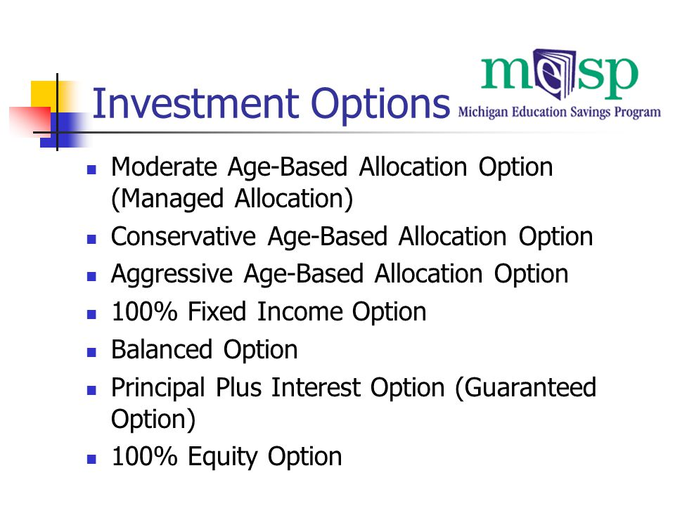 Investment Options Moderate Age-Based Allocation Option (Managed Allocation) Conservative Age-Based Allocation Option Aggressive Age-Based Allocation Option 100% Fixed Income Option Balanced Option Principal Plus Interest Option (Guaranteed Option) 100% Equity Option