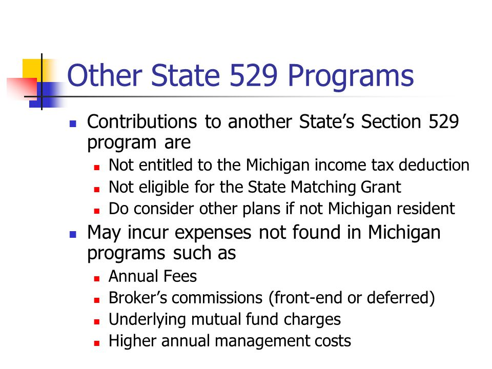 Other State 529 Programs Contributions to another State's Section 529 program are Not entitled to the Michigan income tax deduction Not eligible for the State Matching Grant Do consider other plans if not Michigan resident May incur expenses not found in Michigan programs such as Annual Fees Broker's commissions (front-end or deferred) Underlying mutual fund charges Higher annual management costs