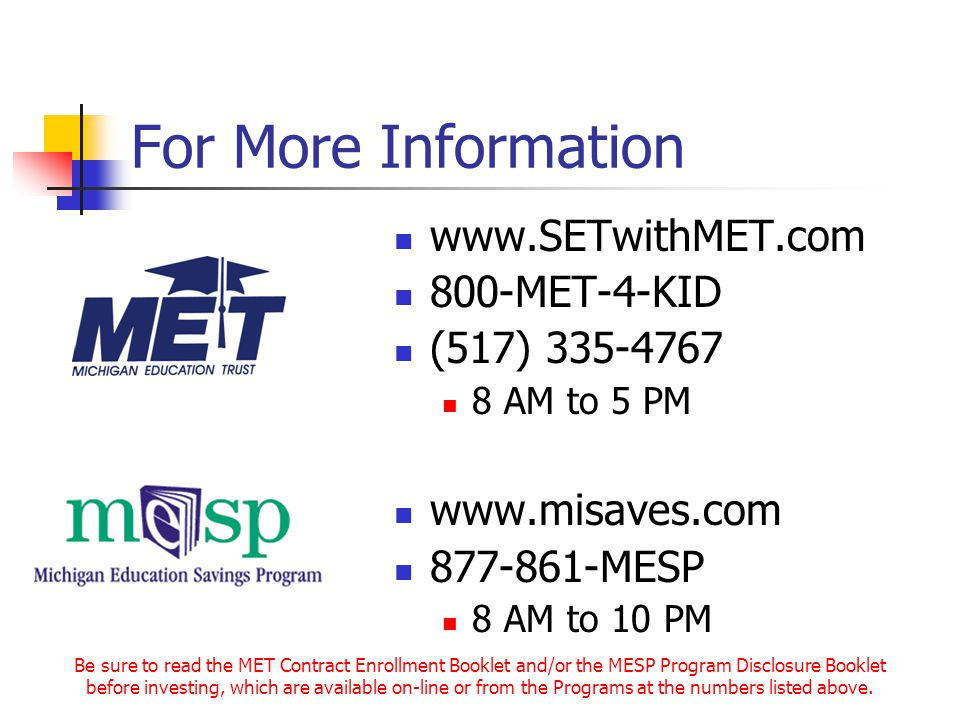 For More Information www.SETwithMET.com 800-MET-4-KID (517) 335-4767 8 AM to 5 PM www.misaves.com 877-861-MESP 8 AM to 10 PM Be sure to read the MET Contract Enrollment Booklet and/or the MESP Program Disclosure Booklet before investing, which are available on-line or from the Programs at the numbers listed above.