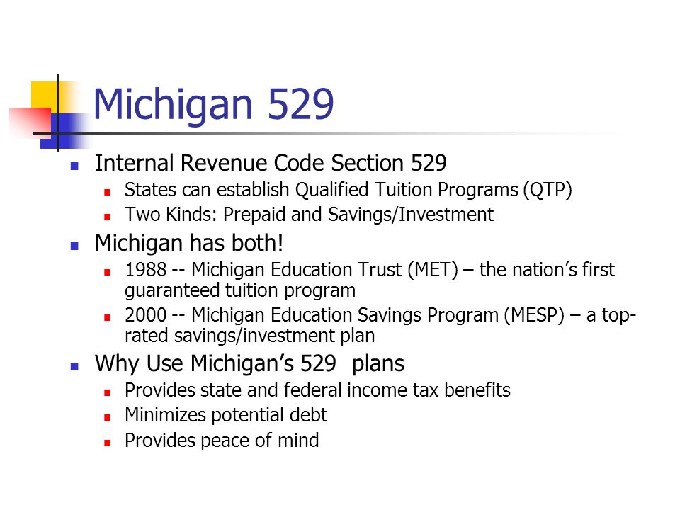 Michigan 529 Internal Revenue Code Section 529 States can establish Qualified Tuition Programs (QTP) Two Kinds: Prepaid and Savings/Investment Michigan has both.