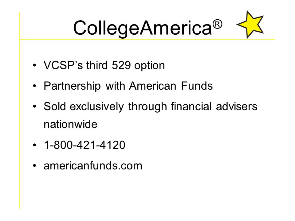 CollegeAmerica ® VCSP's third 529 option Partnership with American Funds Sold exclusively through financial advisers nationwide 1-800-421-4120 americanfunds.com