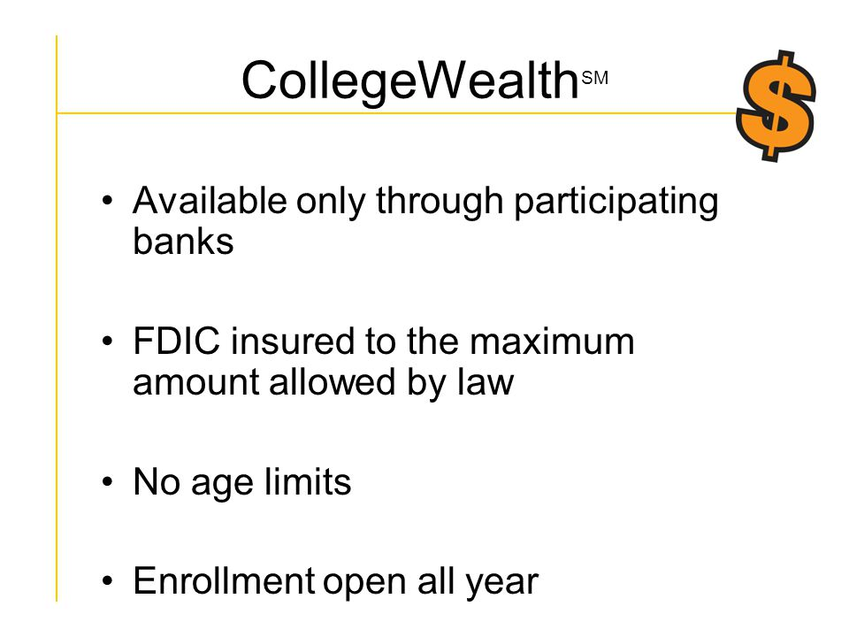 CollegeWealth SM Available only through participating banks FDIC insured to the maximum amount allowed by law No age limits Enrollment open all year No state residency requirements