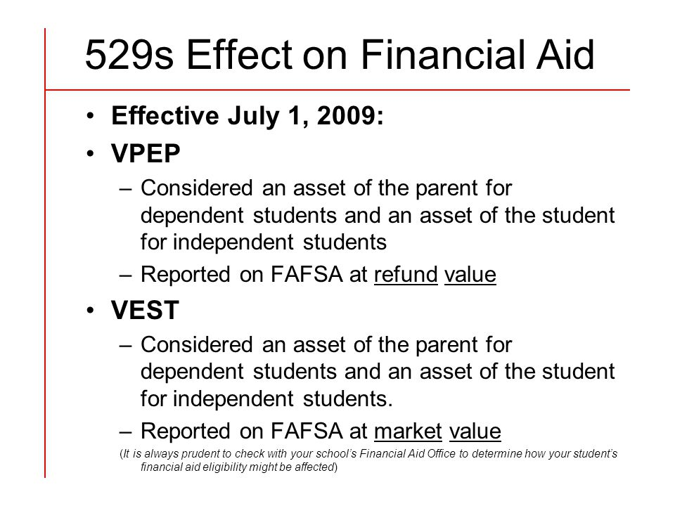 529s Effect on Financial Aid Effective July 1, 2009: VPEP –Considered an asset of the parent for dependent students and an asset of the student for independent students –Reported on FAFSA at refund value VEST –Considered an asset of the parent for dependent students and an asset of the student for independent students.