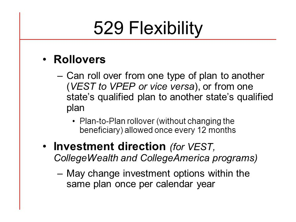 529 Flexibility Rollovers –Can roll over from one type of plan to another (VEST to VPEP or vice versa), or from one state's qualified plan to another state's qualified plan Plan-to-Plan rollover (without changing the beneficiary) allowed once every 12 months Investment direction (for VEST, CollegeWealth and CollegeAmerica programs) –May change investment options within the same plan once per calendar year