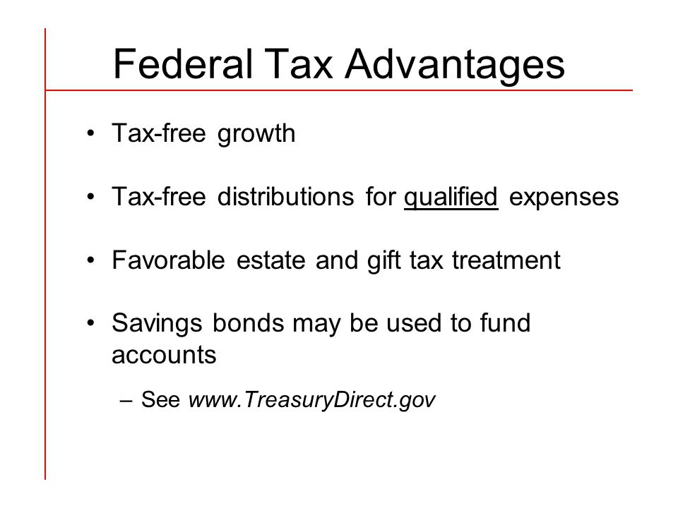 Federal Tax Advantages Tax-free growth Tax-free distributions for qualified expenses Favorable estate and gift tax treatment Savings bonds may be used to fund accounts –See www.TreasuryDirect.gov