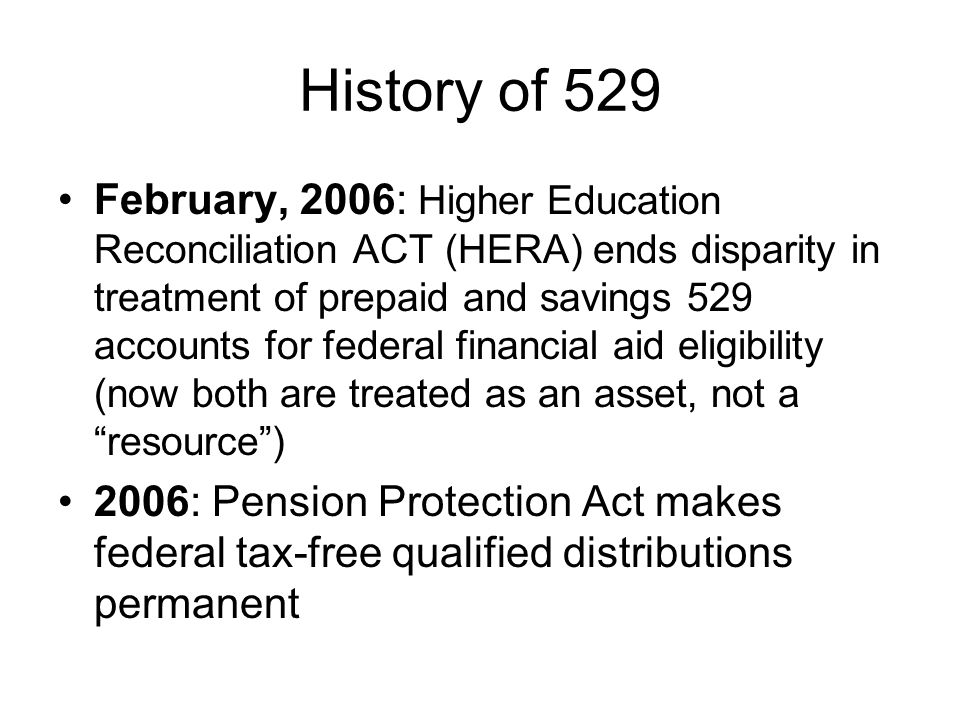 History of 529 February, 2006: Higher Education Reconciliation ACT (HERA) ends disparity in treatment of prepaid and savings 529 accounts for federal financial aid eligibility (now both are treated as an asset, not a resource ) 2006: Pension Protection Act makes federal tax-free qualified distributions permanent