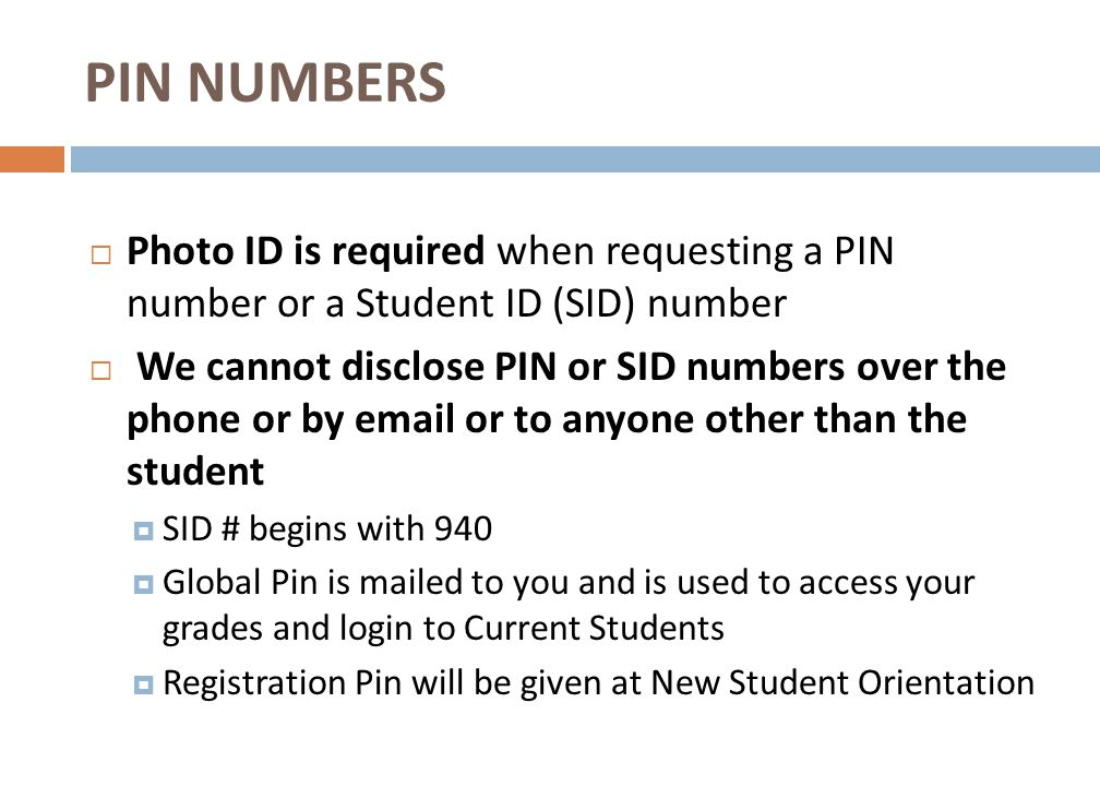  Photo ID is required when requesting a PIN number or a Student ID (SID) number  We cannot disclose PIN or SID numbers over the phone or by email or to anyone other than the student  SID # begins with 940  Global Pin is mailed to you and is used to access your grades and login to Current Students  Registration Pin will be given at New Student Orientation PIN NUMBERS